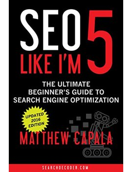 Seo Like I'm 5: The Ultimate Beginner's Guide To Search Engine Optimization (Like I'm 5 Book 1) by Matthew Capala