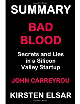 Summary: Bad Blood By John Carreyrou: Secrets And Lies In A Silicon Valley Startup (Business Book Summaries) by Amazon