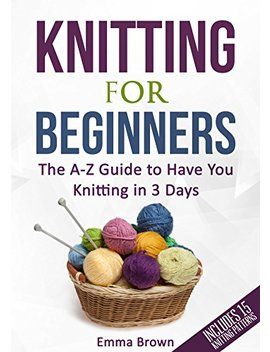Knitting For Beginners: The A Z Guide To Have You Knitting In 3 Days (Includes 15 Knitting Patterns) by Emma Brown