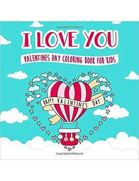 I Love You   Valentines Day Coloring Book For Kids: A Whimsical And Fun Valentine's Day Goodie For Boys And Girls    Ages 5, 6, 7, 8, 9, 10, 11, And 12 Years Old by Peanut Prodigy