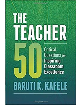 The Teacher 50: Critical Questions For Inspiring Classroom Excellence by Baruti K. Kafele