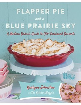 Flapper Pie And A Blue Prairie Sky: A Modern Baker's Guide To Old Fashioned Desserts by Karlynn Johnston