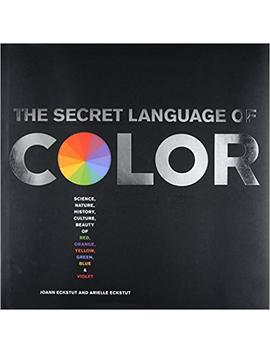 Secret Language Of Color: Science, Nature, History, Culture, Beauty Of Red, Orange, Yellow, Green, Blue, & Violet by Arielle Eckstut