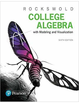College Algebra With Modeling & Visualization (6th Edition) by Gary K. Rockswold