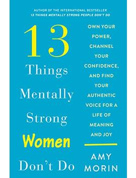 13 Things Mentally Strong Women Don't Do: Own Your Power, Channel Your Confidence, And Find Your Authentic Voice For A Life Of Meaning And Joy by Amy Morin