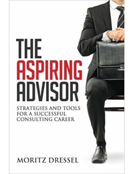The Aspiring Advisor: Strategies And Tools For A Successful Consulting Career by Moritz Dressel