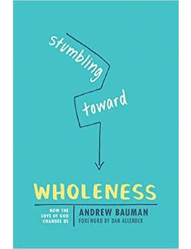 Stumbling Toward Wholeness: How The Love Of God Changes Us by Andrew J. Bauman