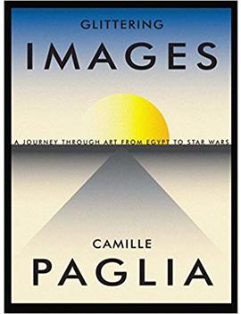 Glittering Images: A Journey Through Art From Egypt To Star Wars by Camille Paglia