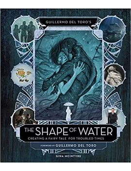Guillermo Del Toro's The Shape Of Water: Creating A Fairy Tale For Troubled Times by Gina Mc Intyre