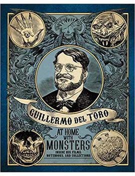 Guillermo Del Toro: At Home With Monsters: Inside His Films, Notebooks, And Collections by Guillermo Del Toro