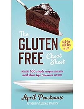 The Gluten Free Cheat Sheet: Go G Free In 30 Days Or Less by April Peveteaux