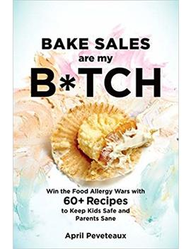 Bake Sales Are My B*Tch: Win The Food Allergy Wars With 60+ Recipes To Keep Kids Safe And Parents Sane by April Peveteaux