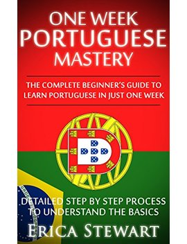 Portuguese: One Week Portuguese Mastery: The Complete Beginner's Guide To Learning Portuguese In Just 1 Week! Detailed Step By Step Process To Understand The Basics. by Erica Stewart