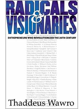 Radicals & Visionaries: Entrepreneurs Who Revolutionized The 20th Century by Thaddeus Wawro