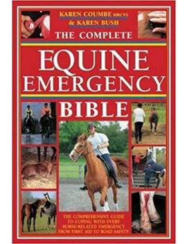 The Complete Equine Emergency Bible: The Comprehensive Guide To Coping With Every Horse Related Emergency From First Aid To Road Safety by Karen Coumbe
