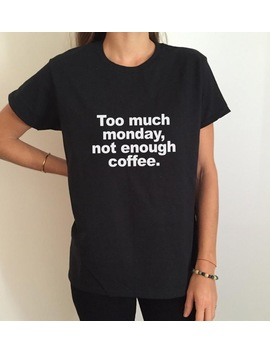 Too Much Monday, Not Enough Coffee Letters Print Women T Shirt Funny Cotton Casual Shirt For Lady Gray Top Tee Hipster Bz 318 by Zytjy