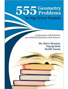 555 Geometry Problems For High School Students: 135 Questions With Solutions, 420 Additional Questions With Answers by Steve Warner