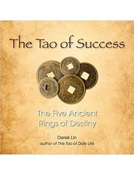 The Tao Of Success: The Five Ancient Rings Of Destiny by Derek Lin
