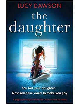 The Daughter: A Gripping Psychological Thriller With A Twist You Won't See Coming by Lucy Dawson