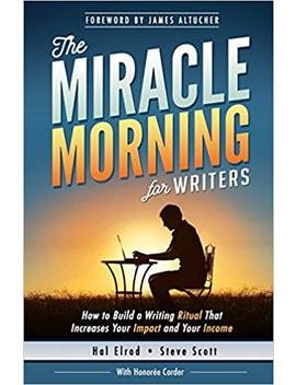 The Miracle Morning For Writers: How To Build A Writing Ritual That Increases Your Impact And Your Income (Before 8 Am) (The Miracle Morning Book Series) (Volume 5) by Hal Elrod