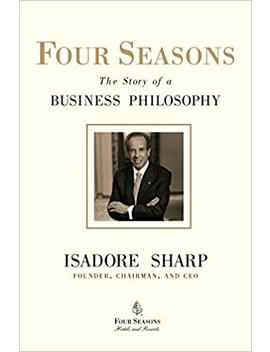 Four Seasons: The Story Of A Business Philosophy by Isadore Sharp