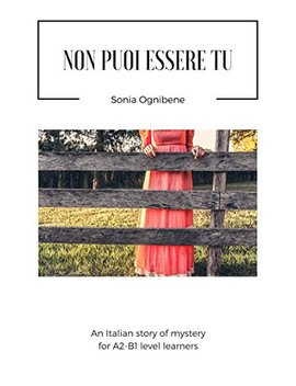 Non Puoi Essere Tu: An Italian Story Of Mystery For Italian A2 B1 Level Learners (Learning Easy Italian Vol. 1) (Italian Edition) by Sonia Ognibene