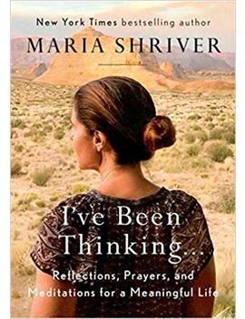 I've Been Thinking . . .: Reflections, Prayers, And Meditations For A Meaningful Life by Maria Shriver