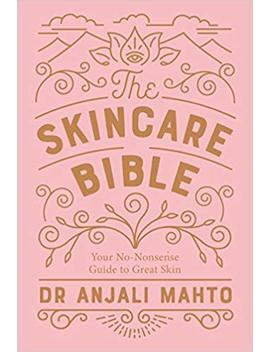 The Skincare Bible: Your No Nonsense Guide To Great Skin by Anjali Mahto