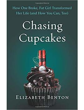 Chasing Cupcakes: How One Broke, Fat Girl Transformed Her Life (And How You Can, Too) by Elizabeth Benton