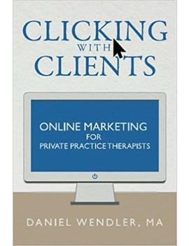 Clicking With Clients: Online Marketing For Private Practice Therapists by Daniel Wendler