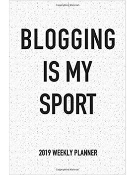 Blogging Is My Sport: A 6x9 Inch Matte Softcover 2019 Weekly Diary Planner With 53 Pages by Get Thread 2019 Granite Planners