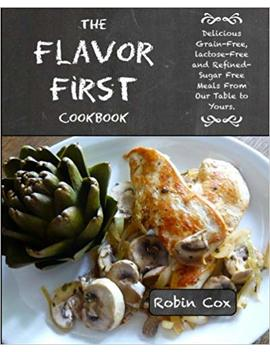 The Flavor First Cookbook: Delicious Grain Free, Lactose Free And Refined Sugar Free Meals From Our Table To Yours. by Robin Cox