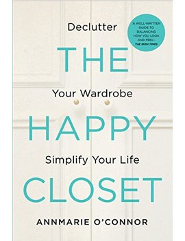 The Happy Closet – Well Being Is Well Dressed: De Clutter Your Wardrobe And Transform Your Mind by Annmarie O'connor