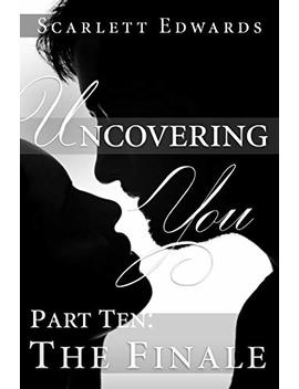 Uncovering You 10: The Finale (New And Updated 2019 Edition) by Scarlett Edwards