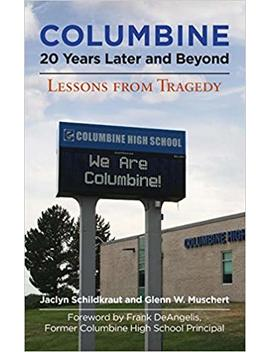 Columbine, 20 Years Later And Beyond: Lessons From Tragedy by Jaclyn Schildkraut