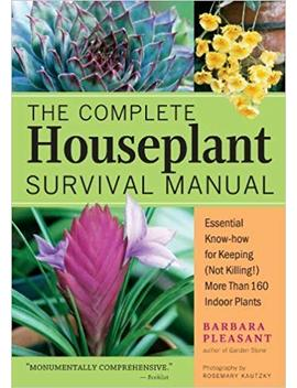 The Complete Houseplant Survival Manual: Essential Know How For Keeping (Not Killing) More Than 160 Indoor Plants By Barbara Pleasant (2005 09 01) by Amazon