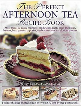 The Perfect Afternoon Tea Recipe Book: More Than 160 Classic Recipes For Sandwiches, Pretty Cakes And Bakes, Biscuits, Bars, Pastries, Cupcakes, Celebration Cakes And Glorious Gateaux by Antony Wild