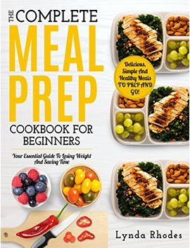 Meal Prep: The Complete Meal Prep Cookbook For Beginners: Your Essential Guide To Losing Weight And Saving Time   Delicious, Simple And Healthy Meals To Prep And Go! (Low Carb Meal Prep) by Lynda Rhodes