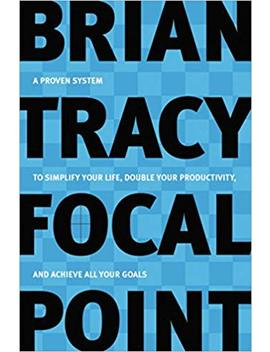 Focal Point   A Proven System To Simplify Your Life, Double Your Productivity, And Achieve All Your Goals by Brian Tracy