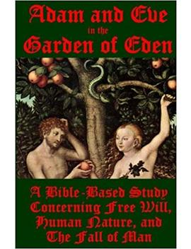 Adam And Eve In The Garden Of Eden: A Bible Based Study Concerning Free Will, Human Nature, And The Fall Of Man (A Bible Based Study Series) (Volume 1) by J. Ballmann