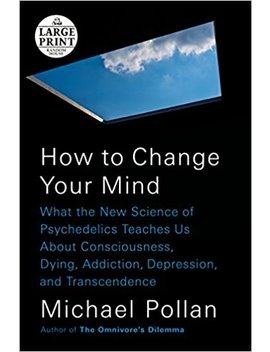 How To Change Your Mind: What The New Science Of Psychedelics Teaches Us About Consciousness, Dying, Addiction, Depression, And Transcendence (Random House Large Print) by Michael Pollan