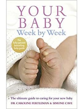 Your Baby Week By Week: The Ultimate Guide To Caring For Your New Baby – Fully Updated June 2018 by Simone Cave