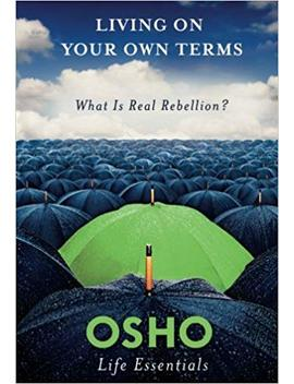 Living On Your Own Terms: What Is Real Rebellion? (Osho Life Essentials) by Osho