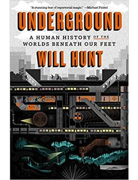 Underground: A Human History Of The Worlds Beneath Our Feet by Will Hunt