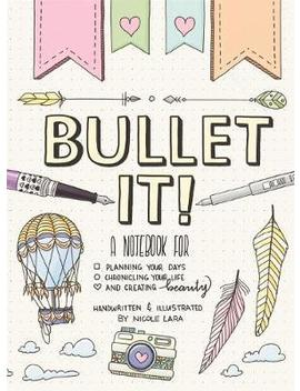 Bullet It! : A Notebook For Planning Your Days, Chronicling Your Life, And Creating Beauty by Nicole Lara