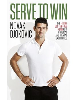 Serve To Win: The 14 Day Gluten Free Plan For Physical And Mental Excellence by Novak Djokovic