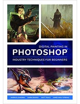 Digital Painting In Photoshop: Industry Techniques For Beginners: A Comprehensive Introduction To Techniques And Approaches by 3 D Total Publishing