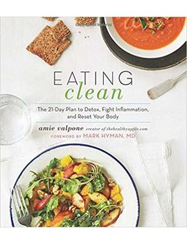 Eating Clean: The 21 Day Plan To Detox, Fight Inflammation, And Reset Your Body by Amie Valpone