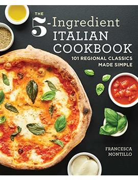 The 5 Ingredient Italian Cookbook: 101 Regional Classics Made Simple by Francesca Montillo