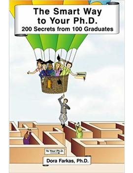 The Smart Way To Your Ph.D.: 200 Secrets From 100 Graduates by Dora Farkas